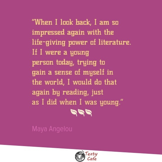 When I look back, I am so impressed again with the life-giving power of literature. If I were a young person today, trying to gain a sense of myself in the world, I would do that again by reading, just as I did when I was young. ~ Maya Angelou reading quotes