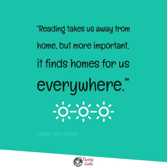 Reading takes us away from home, but more important, it finds homes for us everywhere. ~ Hazel Rochman reading quotes