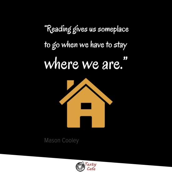Reading gives us someplace to go when we have to stay where we are. ~ Mason Cooley reading quotes
