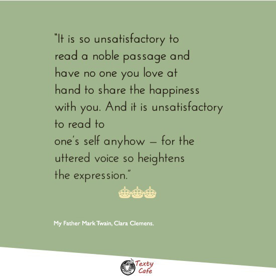 It is so unsatisfactory to read a noble passage and have no one you love at hand to share the happiness with you. And it is unsatisfactory to read to one's self anyhow -- for the uttered voice so heightens the expression. ~ My Father Mark Twain, Clara Clemens. reading quotes