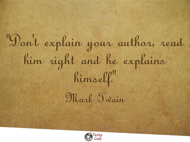 Don't explain your author, read him right and he explains himself. ~ Letter to letter to Cordelia Welsh Foote of Cincinnati, 2 December 1887, Mark Twain reading quotes