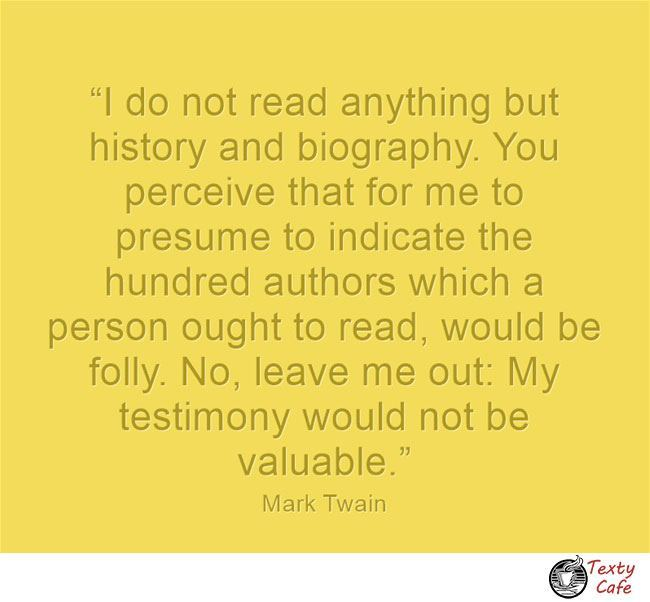 I do not read anything but history and biography. You perceive that for me to presume to indicate the hundred authors which a person ought to read, would be folly. No, leave me out: My testimony would not be valuable. ~ letter to Joseph B. Gilder, 16 May 1886, Mark Twain #reading #quotes